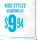 KIDS STYLES STARTING AT $9.94