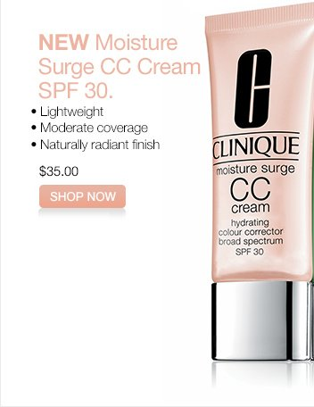 NEW Moisture Surge CC Cream SPF 30.   • Lightweight.  •  Moderate coverage.  • Naturally radiant finish.  $35.00.  SHOP  NOW.