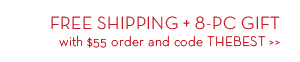 FREE SHIPPING + 8-PC GIFT with $55 order and code THEBEST.