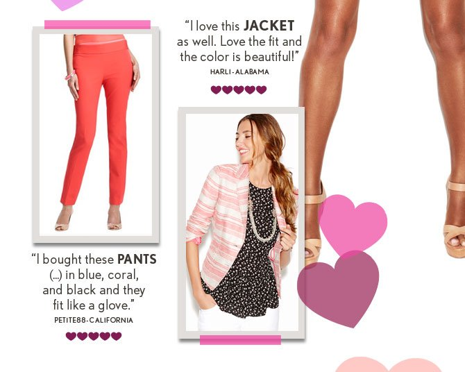 """I love this JACKET as well. Love the fit and the color is beautiful!"" HARLI – ALABAMA  ""I bought these PANTS (...) in blue, coral, and black and they  fit like a glove."" PETITE88 – CALIFORNIA"