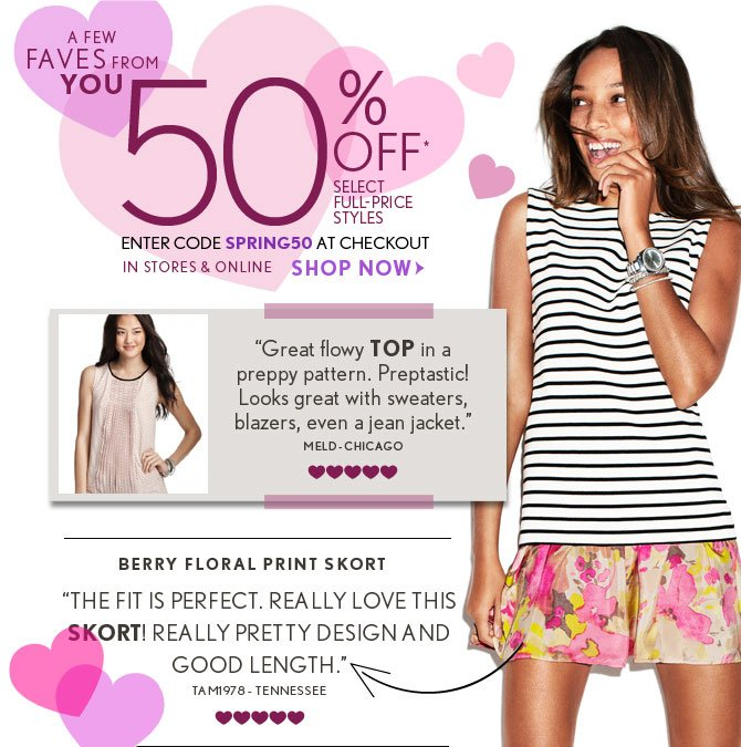 "A FEW  FAVES FROM  YOU  50% OFF* SELECT FULL–PRICE STYLES ENTER CODE SPRING50 AT CHECKOUT IN STORES & ONLINE  SHOP NOW   ""Great flowy TOP in a preppy pattern. Preptastic! Looks great with sweaters, blazers, even a jean jacket."" MELD - CHICAGO  BERRY FLORAL PRINT SKORT ""THE FIT IS PERFECT. REALLY LOVE THIS SKORT! REALLY PRETTY DESIGN AND GOOD LENGTH."" TAMI978 – TENNESSEE"