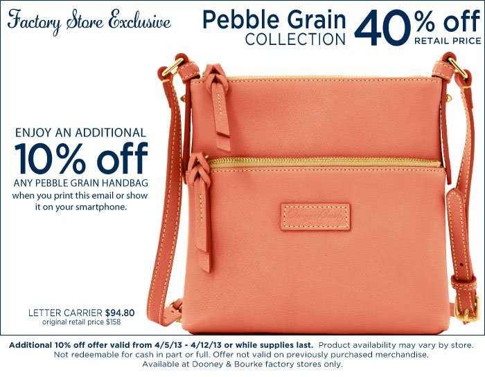 Factory Store Exclusive - Pebble Grain 40% off retail price. Enjoy an additional 10% off any Pebble Grain handbag when you print this email or show it on your  smartphone. Addtional 10% off valid from 4-5-13 to 4-12-13 or while supplies last.
