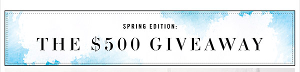 SPRING EDITION: THE $500 GIVEAWAY