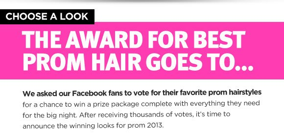 Choose a Look. The Award for Best Prom Hair Goes to... We asked our Facebook fans to vote for their favorite prom hairstyles for a chance to win a prize package complete with everything they need for the big night. After receiving thousands of votes, it's time to announce the winning looks for prom 2013.
