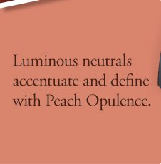 Luminous neutrals accentuate and define with Peach Opulence.
