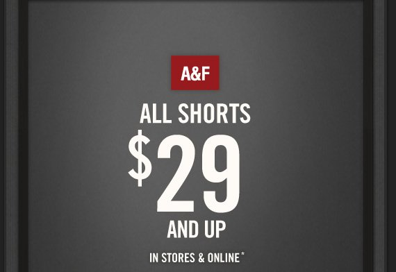 A&F          ALL SHORTS     $29     AND UP     IN STORES & ONLINE*