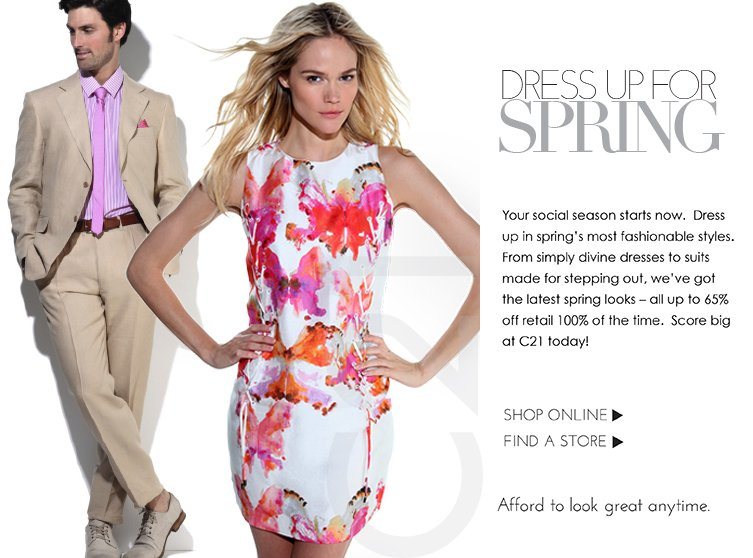 Your social season starts now. Dress up in spring's most fashionable styles. From simply divine dresses to suits made for stepping out, we've got the latest spring looks - all up to 65% off retail 100% of the time.  Score big at C21 today