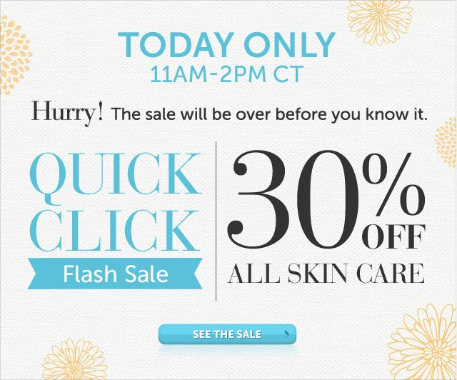 Today Only - 11am-2pm CT - Hurry! The sale will be over before you know it - Quick Click Flash Sale - 30% OFF* All Skin Care