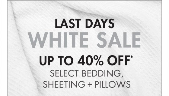 LAST DAY WHITE SALE UP TO 40% OFF* SELECT BEDDING, SHEETING + PILLOWS (*PROMOTION ENDS 04.07.13 AT 11:59 PM/PT. EXCLUDES SALE. NOT VALID ON PREVIOUS PURCHASES.)