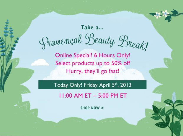 Take a break...A Provencal Beauty Break! Online Special! 6 Hours Only! Select Products up to 50% off! Hurry they'll go fast! Today Only! Friday, April 5th, 2013 11AM ET to 5:PM ET