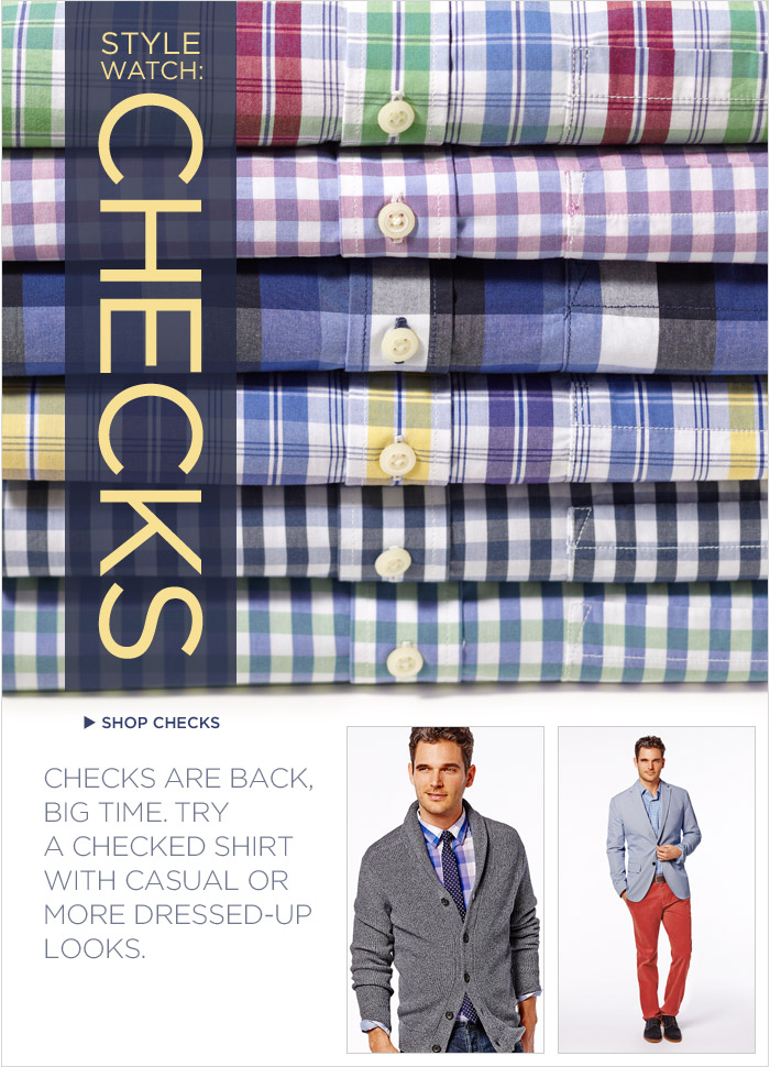 STYLE WATCH: CHECKS | SHOP CHECKS | CHECKS ARE BACK, BIG TIME. TRY A CHECKED SHIRT WITH CASUAL OR MORE DRESSED-UP LOOKS.