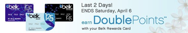 Last 2 days! ENDS Saturday, April 6. Earn Double Points with your Belk Rewards Card.**