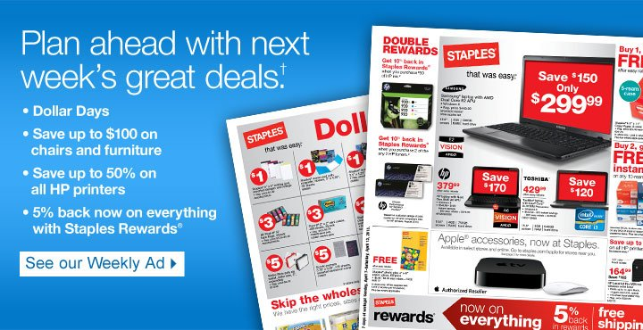 Plan ahead with next  week's great deals †. Dollar Days. Save up to $100 on chairs  and furniture. Save up to 50% on all HP printers. 5% back now on                everything with Staples Rewards. See our Weekly Ad.