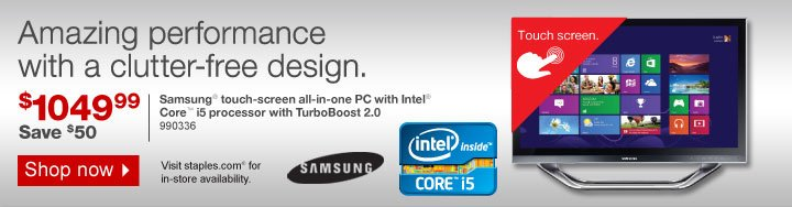 Amazing  performance with a clutter-free design. $1049.99. Save $50. Samsung  touch-screen all-in-one PC with Intel Core i5 processor with TurboBoost  2.0. 990336. Visit staples.com for in-store availability. Shop  now.