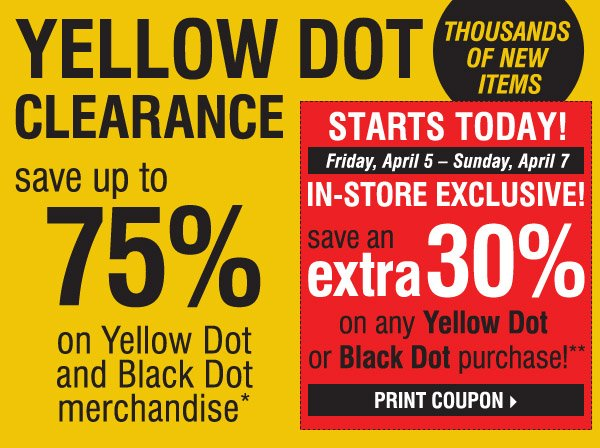 YELLOW DOT CLEARANCE! THOUSANDS OF NEW ITEMS! Save up to 75% on Yellow Dot and Black Dot  merchandise*. STARTS TODAY! Friday, April 5 - Sunday, April 7. IN-STORE EXCLUSIVE! Save an extra 30% on ANY YELLOW DOT OR BLACK DOT purchase!**  Print coupon.
