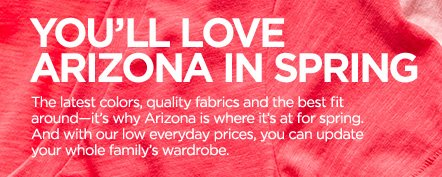 YOU'LL LOVE ARIZONA IN SPRING. The latest colors, quality fabrics  and the best fit around--it's why Arizona is where it's at for spring.  And with our low everyday prices, you can update your whole family's  wardrobe.