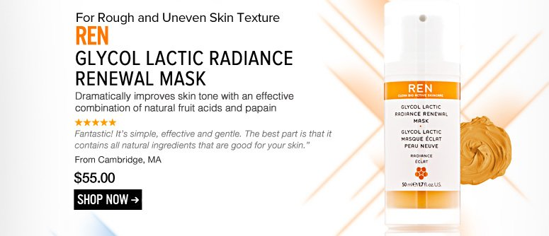 "REN Glycol Lactic Radiance Renewal Mask Dramatically improves skin tone with an effective combination of natural fruit acids and papain. ""Fantastic! It's simple, effective and gentle. The best part is that it contains all natural ingredients that are good for your skin."" –From Cambridge, MA $55 Shop Now>>"