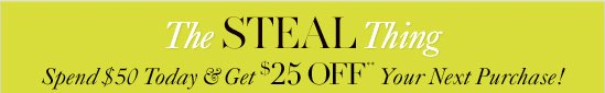 THE STEAL THING Spend $50 today & get $25 Off** your next purchase!  In-Store Only