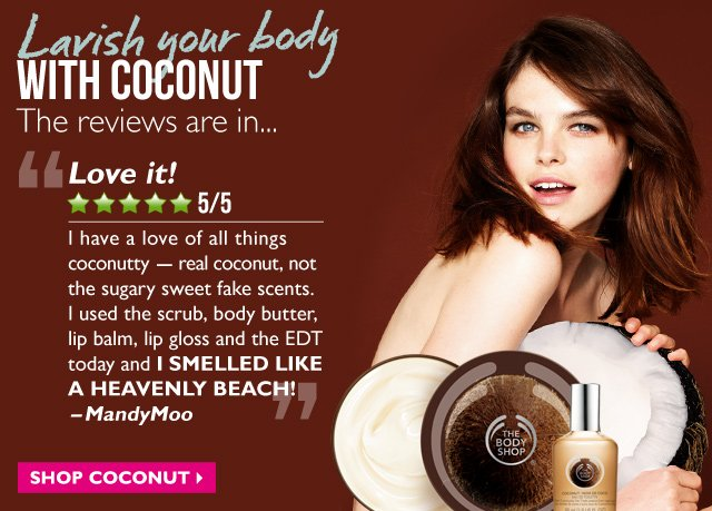 Lavish your body WITH COCONUT -- The reviews are in... -- Love it! -- 5/5 Stars -- 'I have a love of all things coconutty -- real coconut, not the sugary sweet fake scents. I used the scrub, body butter, lip balm, lip gloss and the EDT today and I SMELLED LIKE A HEAVENLY BEACH!' -MandyMoo -- SHOP COCONUT