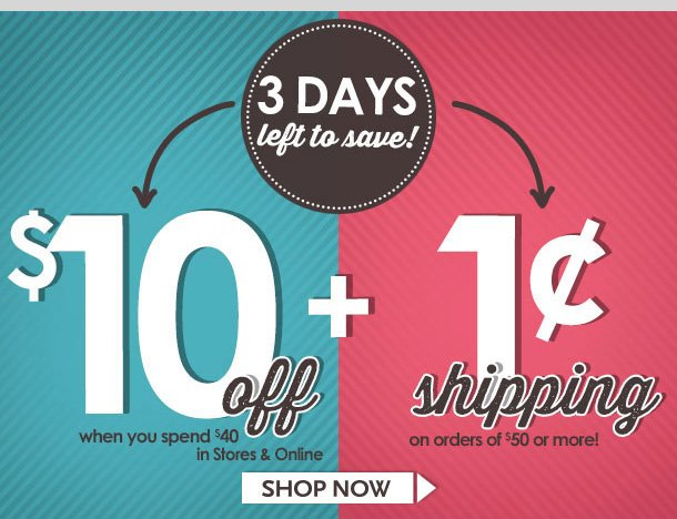 3 DAYS LEFT TO SAVE! $10 OFF $40 Special Coupon + 1 CENT SHIPPING on orders of $50 or more! LIMITED TIME LEFT! Hurry in to stores or shop online! Shop NOW!
