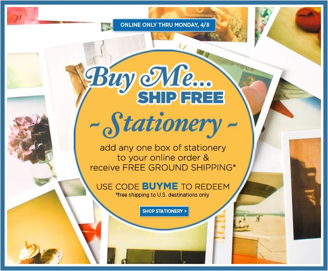 Buy Me, Ship Free - Stationery  Add any one box of stationery to your online order, receive free ground shipping*  Use code BUYME to redeem - Offer ends Monday, 4/8  *Free shipping offer is to U.S. destinations only.  Shop online at www.PAPYRUSonline.com