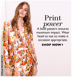 PRINT POWER A bold pattern ensures maximum impact. Wear head to toe to make it occasion appropriate. SHOP NOW