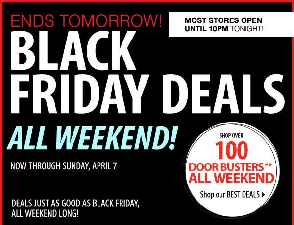 3 DAYS ONLY! BLACK FRIDAY DEALS ALL WEEKEND! NOW - SUNDAY, APRIL 7 DEALS JUST AS GOOD AS BLACK FRIDAY, ALL WEEKEND LONG! SHOP OVER 100 DOOR BUSTERS** ALL WEEKEND Shop our BEST DEALS Most stores OPEN UNTIL 10PM TONIGHT!
