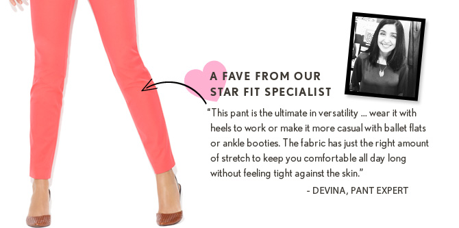 """A FAVE FROM OUR STAR FIT SPECIALIST """"This pant is the ultimate in versatility...wear it with heels to work or make it more casual with ballet flats or ankle booties. The fabric has just the right amount of stretch to keep you comfortable all day long without feeling tight against the skin.&quot –DEVINA, PANT EXPERT"""