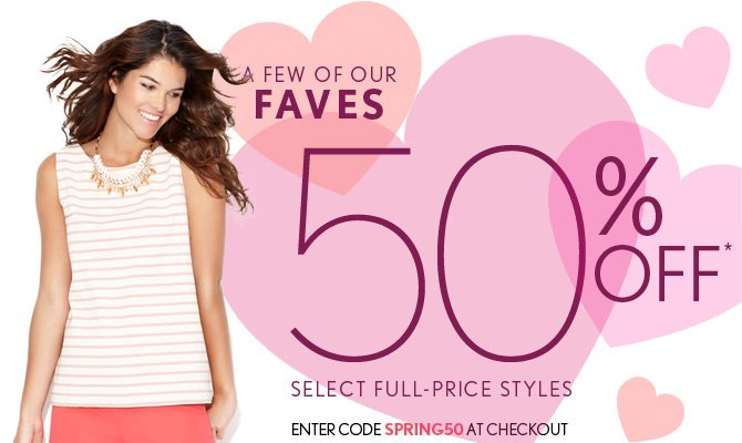 A FEW OF OUR  FAVES 50% OFF* SELECT FULL–PRICE STYLES ENTER CODE SPRING50 AT CHECKOUT  IN STORES & ONLINE  SHOP NOW