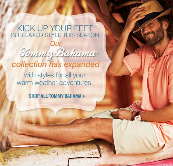 Kick up your feet in relaxed style this season. Our Tommy Bahama® collection has expanded with styles for all your warm weather adventures.     Shop all Tommy Bahama