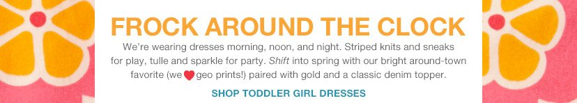 FROCK AROUND THE CLOCK | SHOP TODDLER GIRL DRESSES