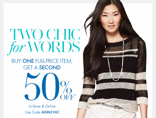 TWO CHIC FOR WORDS  Buy ONE Full–Price Item, Get  A SECOND 50% Off*  In–Store & Online Use code ANNCHIC