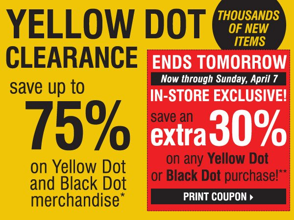 YELLOW DOT CLEARANCE! THOUSANDS OF NEW ITEMS! Save up to 75% on Yellow Dot and Black Dot  merchandise*. ENDS TOMORROW. Now through Sunday, April 7. In-Store Exclusive! Save an extra 30% on ANY YELLOW DOT OR BLACK DOT purchase!** Print  coupon.