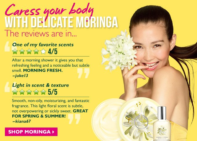 Caress your body WITH DELICATE MORINGA -- The reviews are in... -- One of my favorite scents -- 4/5 Stars -- 'After a morning shower it gives you that refreshing feeling and a noticeable but subtle smell. MORNING FRESH.' –juke13 -- Light in scent & texture -- 5/5 Stars -- 'Smooth, non-oily, moisturizing, and fantastic fragrance. This light floral scent is subtle, not overpowering or sickly sweet. GREAT FOR SPRING & SUMMER!' -kiana67 -- SHOP MORINGA