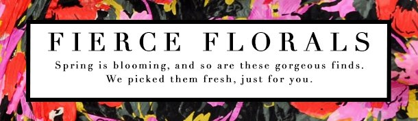 Fierce florals. Spring is blooming, and so are these gorgeous finds picked fresh, just for you.