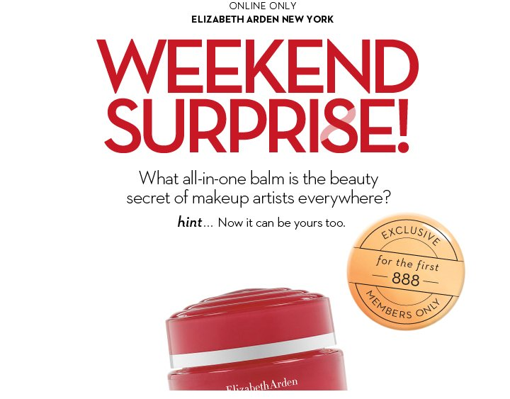 ONLINE ONLY. ELIZABETH ARDEN NEW YORK. WEEKEND SURPRISE! What all-in-one balm is the beauty secret of makeup artists everywhere? Hint... Now it can be yours too. EXCLUSIVE for the first 888  MEMBERS ONLY.