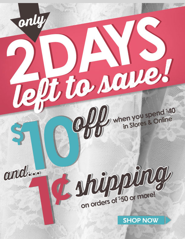 2 DAYS LEFT TO SAVE! $10 OFF $40 Special Coupon + 1 CENT SHIPPING on orders of $50 or more! Hurry in to stores or shop online! ENDS TOMORROW! Shop NOW!