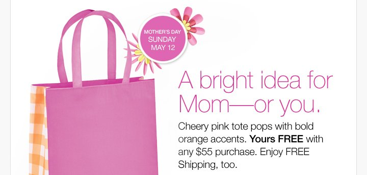 A bright idea for  Mom—or you.Cheery pink tote pops with bold orange accents. Yours  FREE with any $55 purchase. Enjoy FREE Shipping, too.