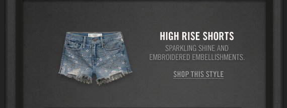 HIGH RISE SHORTS          SPARKLING SHINE AND     EMBROIDERED EMELLISHMENTS.          SHOP THIS STYLE