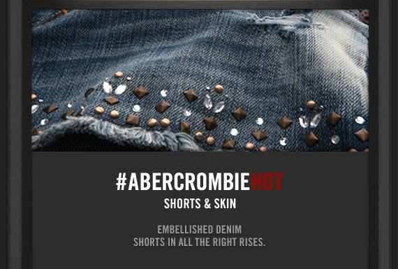 #ABERCROMBIEHOT     SHORTS & SKIN          EMBELLISHED DENIM     SHORTS IN ALL THE RIGHT RISES.