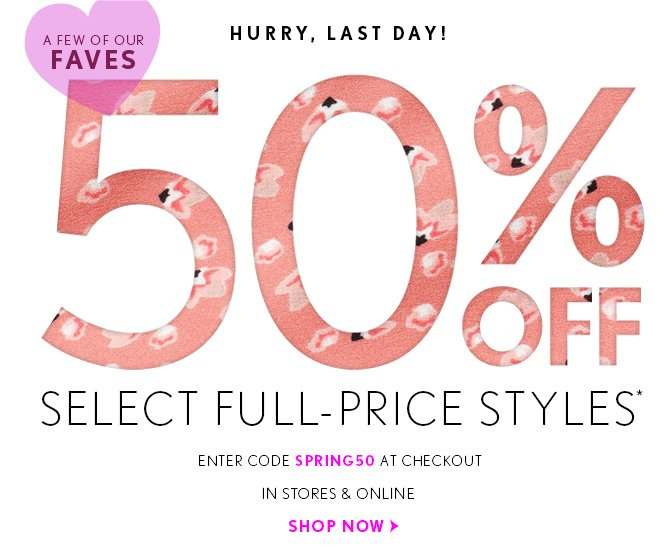HURRY, LAST DAY!  A FEW OF OUR  FAVES 50% OFF SELECT FULL-PRICE STYLES* ENTER CODE SPRING50 AT CHECKOUT IN STORES & ONLINE  SHOP NOW