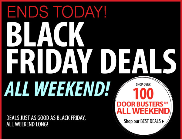 ENDS TODAY! BLACK FRIDAY DEALS ALL WEEKEND! DEALS  JUST AS GOOD AS BLACK FRIDAY, ALL WEEKEND LONG! SHOP OVER 100 DOOR BUSTERS** ALL WEEKEND Shop our BEST DEALS Most stores open 9AM-10PM Friday-Saturday