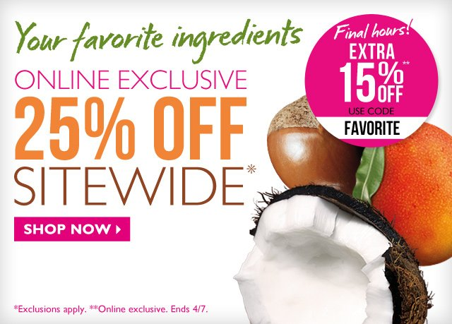Your favorite ingredients -- ONLINE EXCLUSIVE -- 25% OFF SITEWIDE* -- Final hours! EXTRA 15% OFF** -- USE CODE FAVORITE -- SHOP NOW -- *Exclusions apply. **Online exclusive. Ends 4/7.
