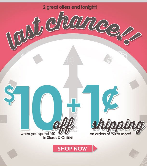 LAST CHANCE FOR 2 GREAT OFFERS! $10 OFF $40 Special Coupon + 1 CENT SHIPPING on orders of $50 or more! Hurry in to stores or shop online! ENDS TONIGHT! Shop NOW!