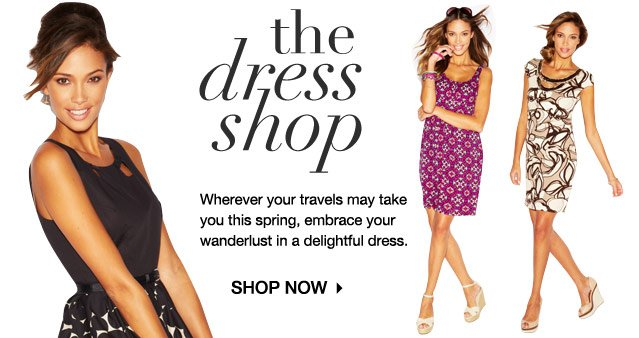 The Dress Shop. Wherever your travels may take you this spring, embrace your wanderlust in a delightful dress.  SHOP NOW
