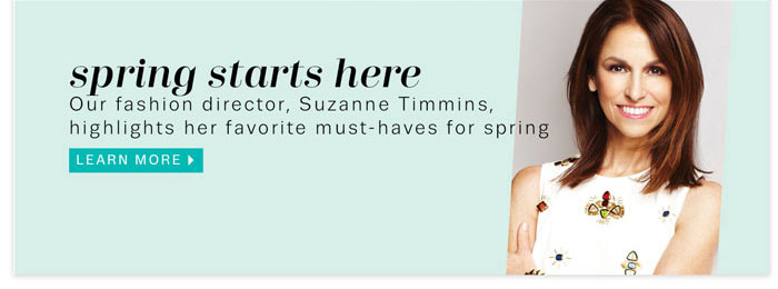 Spring starts here. Our fashion director, Suzanne Timmins, highlights her favorite must-haves for spring. Learn more.
