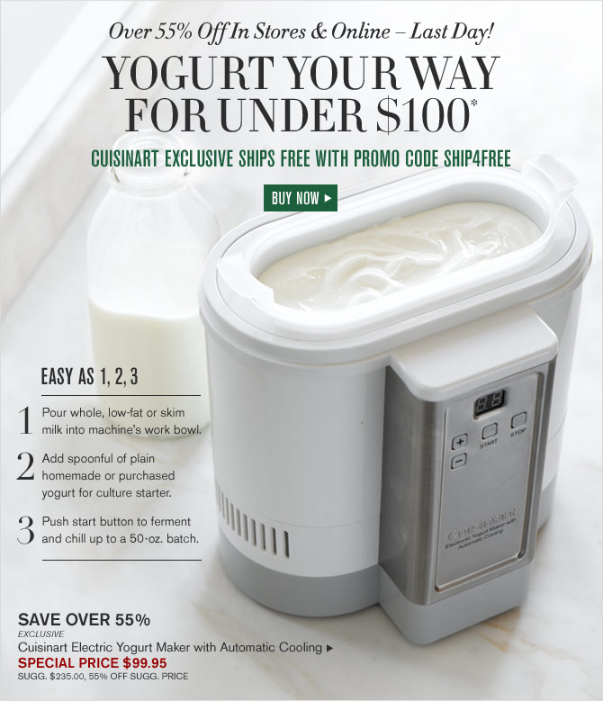 Over 55% Off In Stores & Online – Last Day! YOGURT YOUR WAY FOR UNDER $100*  -- CUISINART EXCLUSIVE SHIPS FREE WITH PROMO CODE SHIP4FREE  - SPECIAL PRICE $99.95 - BUY NOW