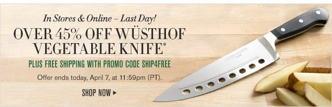 In Stores & Online – Last Day! - OVER 45% OFF WÜSTHOF VEGETABLE KNIFE* PLUS FREE SHIPPING WITH PROMO CODE SHIP4FREE -- Offer ends today, April 7, at 11:59pm (PT). - SHOP NOW
