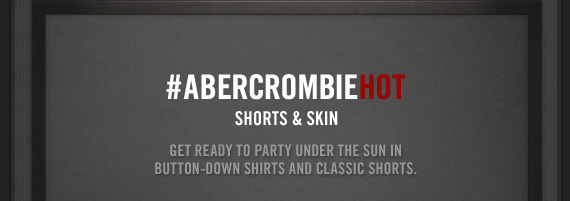 #ABERCROMBIEHOT     SHORTS & SKIN          GET READY TO PARTY UNDER THE SUN IN BUTTON–DOWN SHIRTS AND CLASSIC SHORTS.