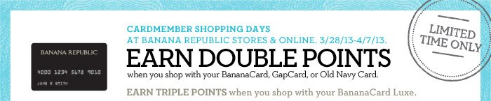 CARDMEMBER SHOPPING DAYS AT BANANA REPUBLIC STORES & ONLINE. 3/28/13-4/7/13. EARN DOUBLE POINTS when you shop with your BananaCard, GapCard, or Old Navy Card. EARN TRIPLE POINTS when you shop with your BananaCard Luxe. LIMITED TIME ONLY